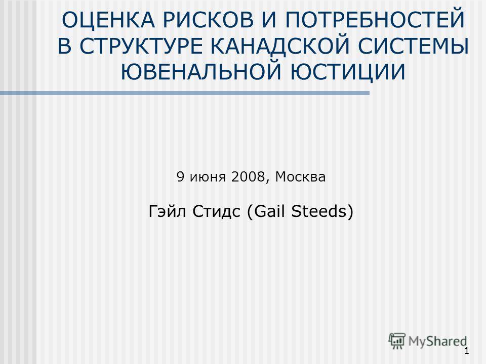 1 ОЦЕНКА РИСКОВ И ПОТРЕБНОСТЕЙ В СТРУКТУРЕ КАНАДСКОЙ СИСТЕМЫ ЮВЕНАЛЬНОЙ ЮСТИЦИИ 9 июня 2008, Москва Гэйл Стидс (Gail Steeds)