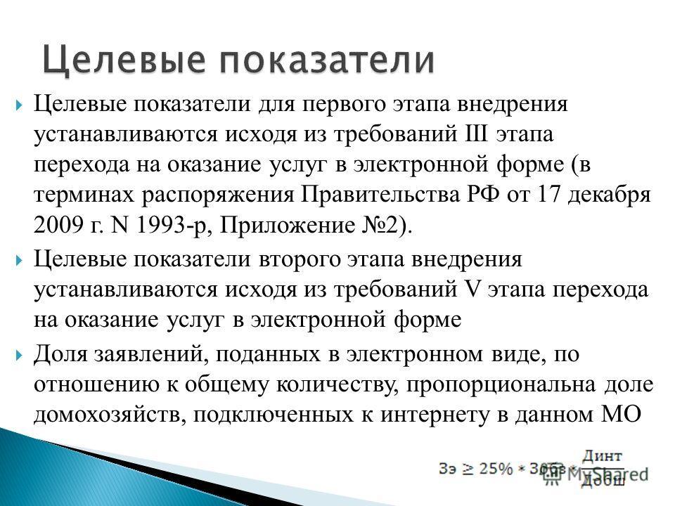 Целевые показатели для первого этапа внедрения устанавливаются исходя из требований III этапа перехода на оказание услуг в электронной форме (в терминах распоряжения Правительства РФ от 17 декабря 2009 г. N 1993-р, Приложение 2). Целевые показатели в