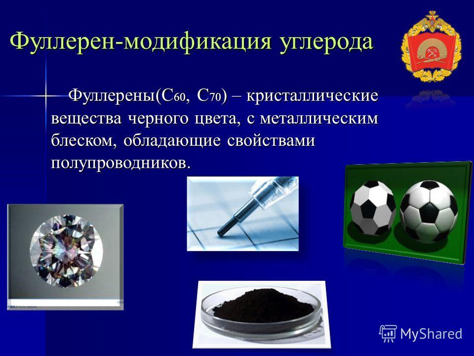 Фуллерен-модификация углерода Фуллерены(С 60, С 70 ) – кристаллические вещества черного цвета, с металлическим блеском, обладающие свойствами полупроводников. Фуллерены(С 60, С 70 ) – кристаллические вещества черного цвета, с металлическим блеском, о