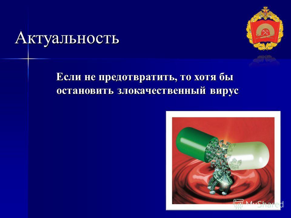 Актуальность Если не предотвратить, то хотя бы остановить злокачественный вирус Если не предотвратить, то хотя бы остановить злокачественный вирус