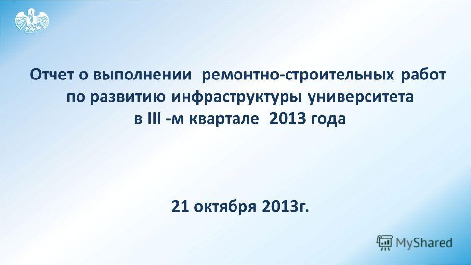ё Отчет о выполнении ремонтно-строительных работ по развитию инфраструктуры университета в III -м квартале 2013 года 21 октября 2013г.