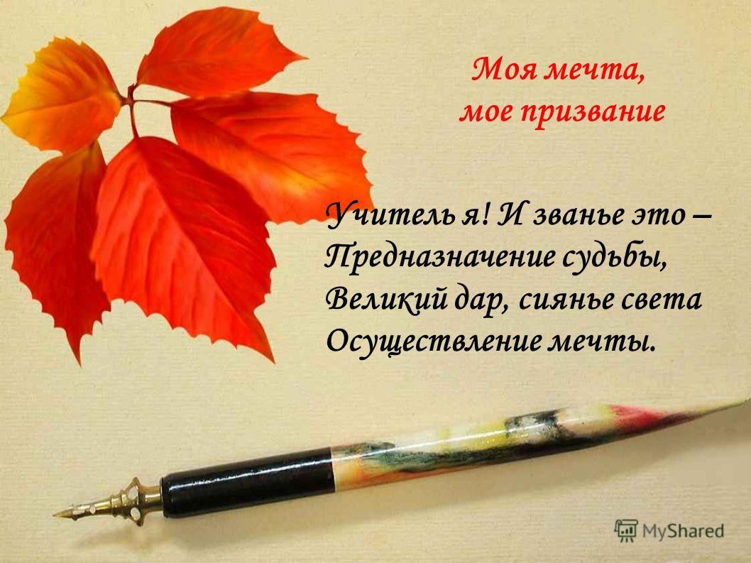 Моя мечта, мое призвание Учитель я! И званье это – Предназначение судьбы, Великий дар, сиянье света Осуществление мечты.