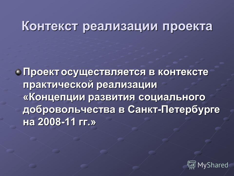 Контекст реализации проекта Проектосуществляется в контексте практической реализации «Концепции развития социального добровольчества в Санкт-Петербурге на 2008-11 гг.»