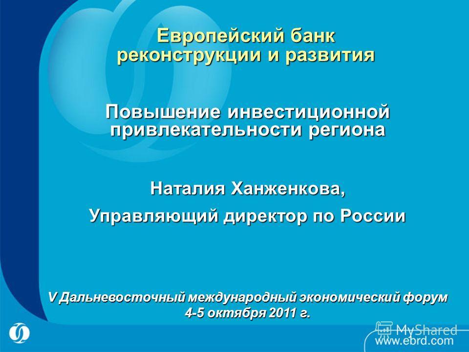 16 Европейский банк реконструкции и развития Повышение инвестиционной привлекательности региона V Дальневосточный международный экономический форум 4-5 октября 2011 г. Наталия Ханженкова, Управляющий директор по России