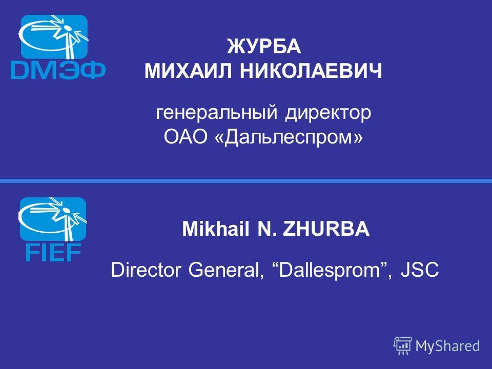 ЖУРБА МИХАИЛ НИКОЛАЕВИЧ генеральный директор ОАО «Дальлеспром» Mikhail N. ZHURBA Director General, Dallesprom, JSC