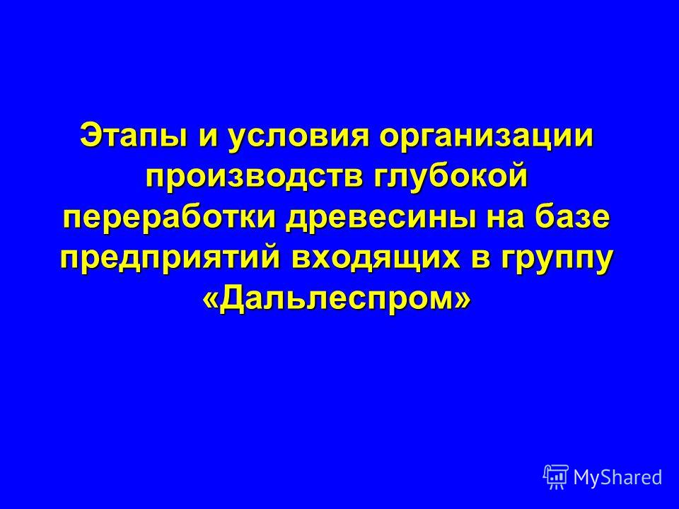 Этапы и условия организации производств глубокой переработки древесины на базе предприятий входящих в группу «Дальлеспром»