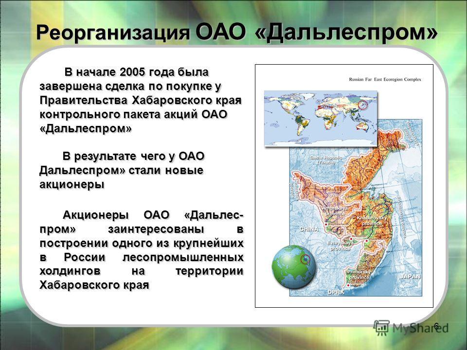 6 Реорганизация ОАО «Дальлеспром» Реорганизация ОАО «Дальлеспром» В начале 2005 года была завершена сделка по покупке у Правительства Хабаровского края контрольного пакета акций ОАО «Дальлеспром» В результате чего у ОАО Дальлеспром» стали новые акцио