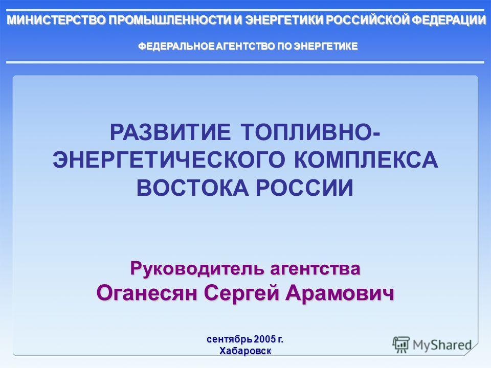 МИНИСТЕРСТВО ПРОМЫШЛЕННОСТИ И ЭНЕРГЕТИКИ РОССИЙСКОЙ ФЕДЕРАЦИИ ФЕДЕРАЛЬНОЕ АГЕНТСТВО ПО ЭНЕРГЕТИКЕ РАЗВИТИЕ ТОПЛИВНО- ЭНЕРГЕТИЧЕСКОГО КОМПЛЕКСА ВОСТОКА РОССИИ Руководитель агентства Оганесян Сергей Арамович сентябрь 2005 г. Хабаровск