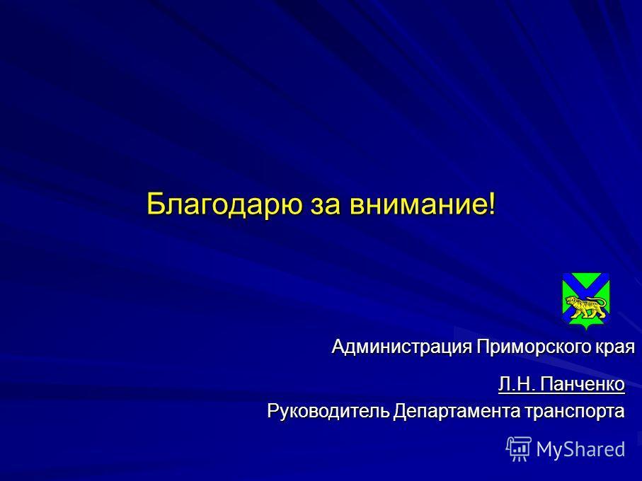 Благодарю за внимание! Л.Н. Панченко Руководитель Департамента транспорта Администрация Приморского края