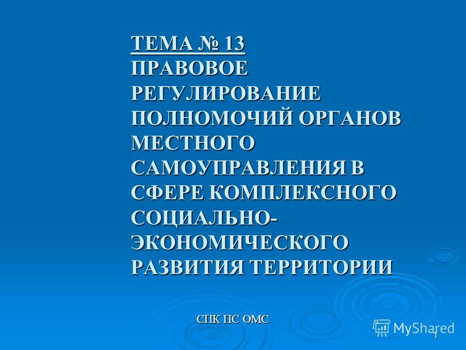 1 ТЕМА 13 ПРАВОВОЕ РЕГУЛИРОВАНИЕ ПОЛНОМОЧИЙ ОРГАНОВ МЕСТНОГО САМОУПРАВЛЕНИЯ В СФЕРЕ КОМПЛЕКСНОГО СОЦИАЛЬНО- ЭКОНОМИЧЕСКОГО РАЗВИТИЯ ТЕРРИТОРИИ СПК ПС ОМС