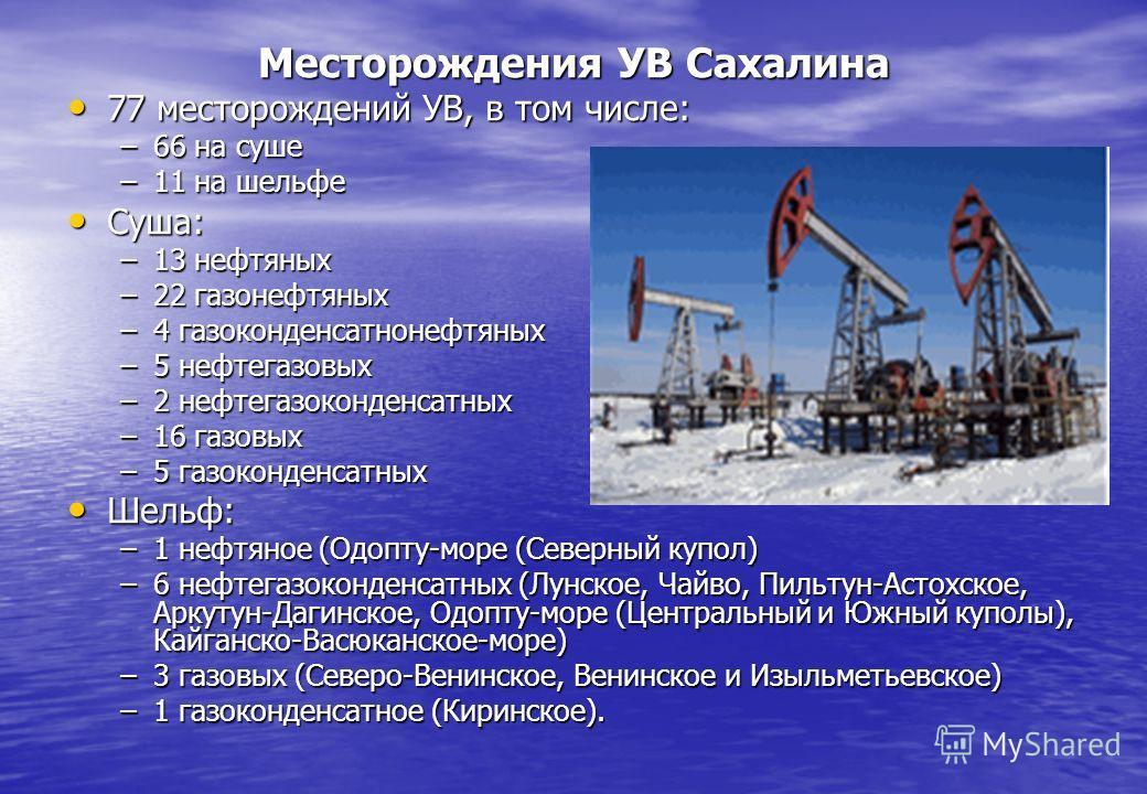 Месторождения УВ Сахалина 77 месторождений УВ, в том числе: 77 месторождений УВ, в том числе: –66 на суше –11 на шельфе Суша: Суша: –13 нефтяных –22 газонефтяных –4 газоконденсатнонефтяных –5 нефтегазовых –2 нефтегазоконденсатных –16 газовых –5 газок