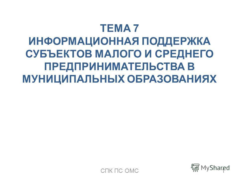 ТЕМА 7 ИНФОРМАЦИОННАЯ ПОДДЕРЖКА СУБЪЕКТОВ МАЛОГО И СРЕДНЕГО ПРЕДПРИНИМАТЕЛЬСТВА В МУНИЦИПАЛЬНЫХ ОБРАЗОВАНИЯХ 1СПК ПС ОМС