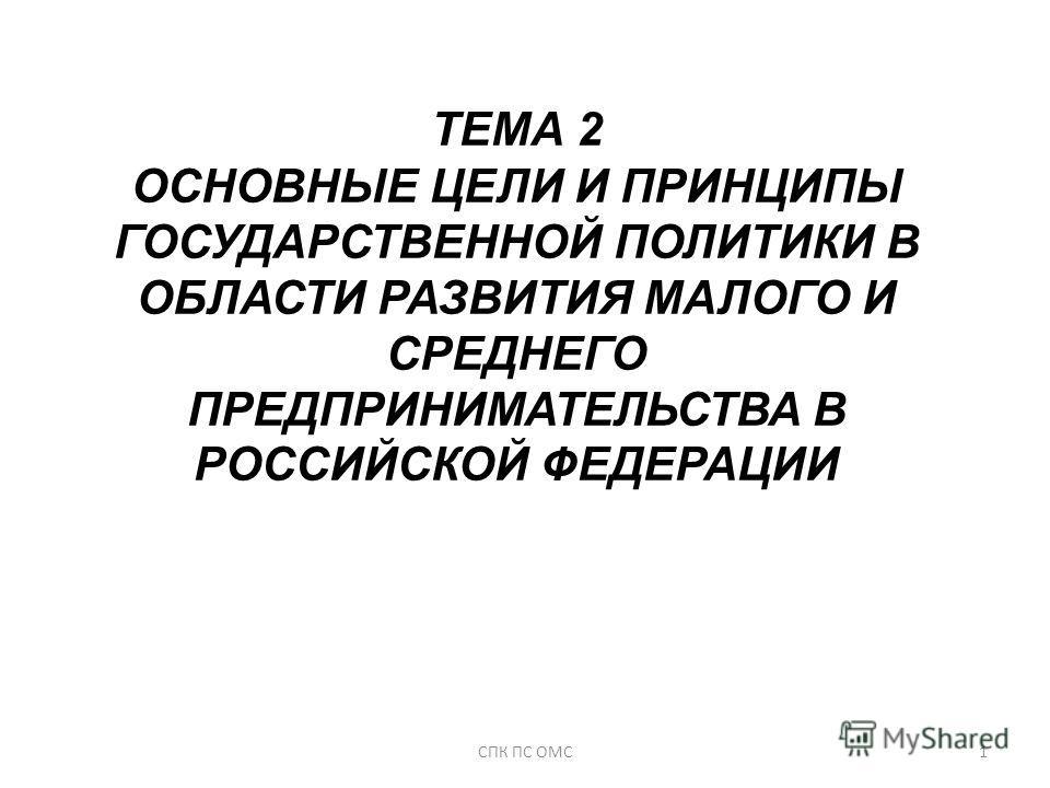 ТЕМА 2 ОСНОВНЫЕ ЦЕЛИ И ПРИНЦИПЫ ГОСУДАРСТВЕННОЙ ПОЛИТИКИ В ОБЛАСТИ РАЗВИТИЯ МАЛОГО И СРЕДНЕГО ПРЕДПРИНИМАТЕЛЬСТВА В РОССИЙСКОЙ ФЕДЕРАЦИИ 1СПК ПС ОМС