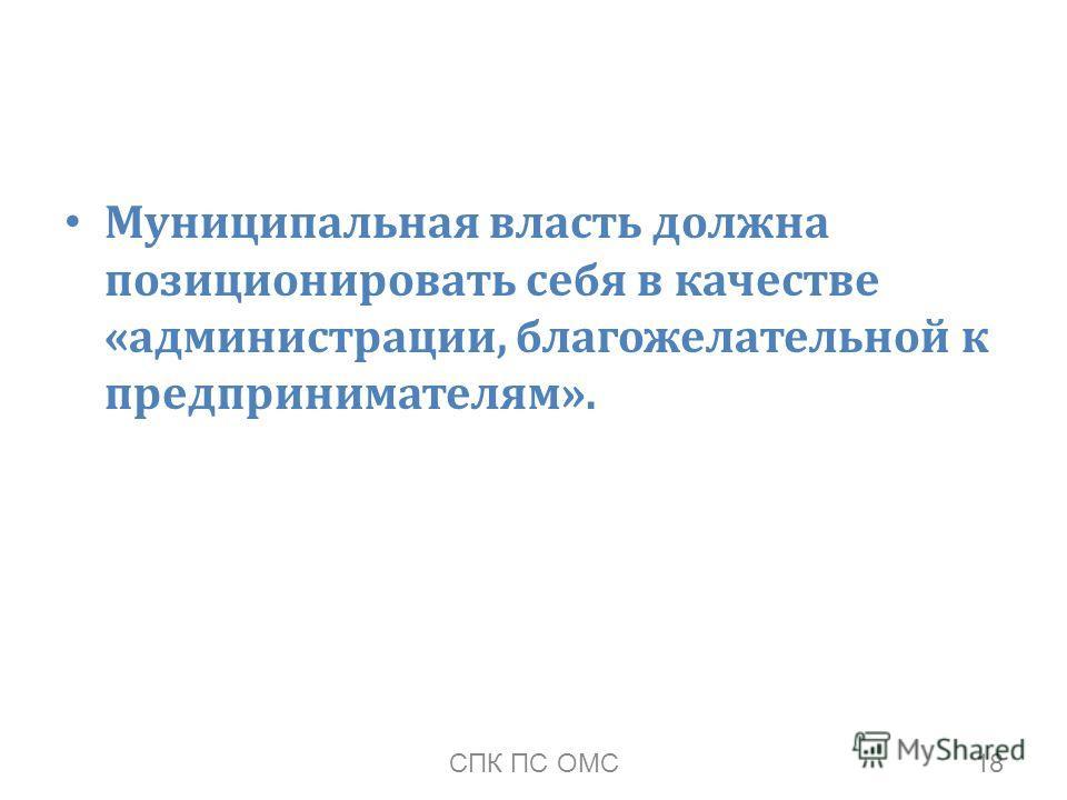 Муниципальная власть должна позиционировать себя в качестве «администрации, благожелательной к предпринимателям». 18СПК ПС ОМС