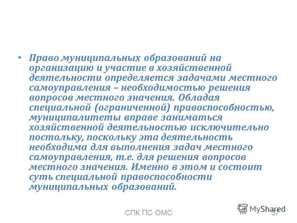 Право муниципальных образований на организацию и участие в хозяйственной деятельности определяется задачами местного самоуправления – необходимостью решения вопросов местного значения. Обладая специальной (ограниченной) правоспособностью, муниципалит