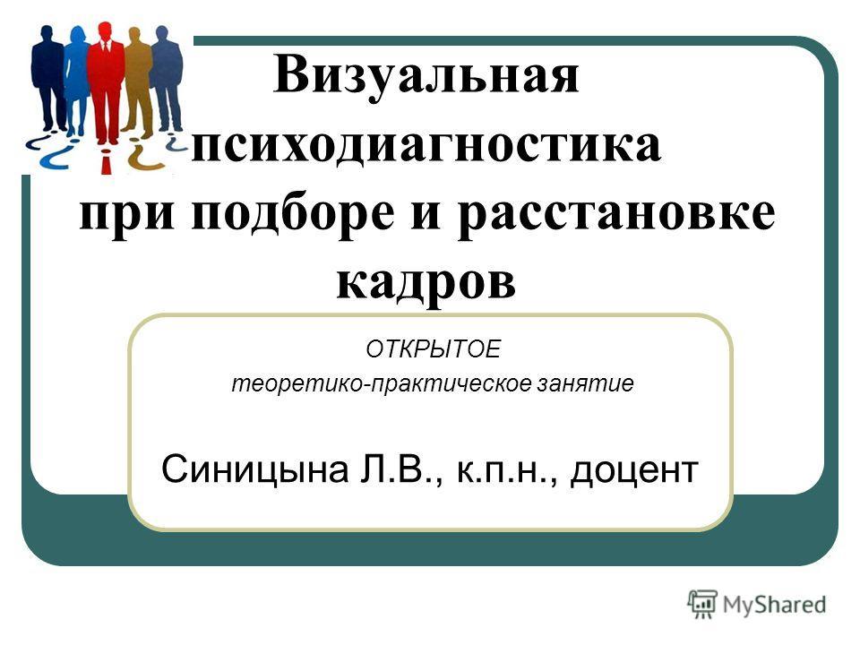 Визуальная психодиагностика при подборе и расстановке кадров ОТКРЫТОЕ теоретико-практическое занятие Синицына Л.В., к.п.н., доцент