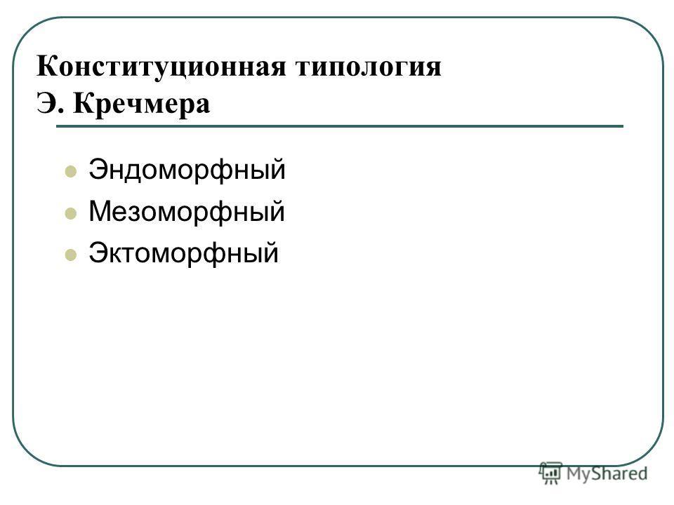Конституционная типология Э. Кречмера Эндоморфный Мезоморфный Эктоморфный