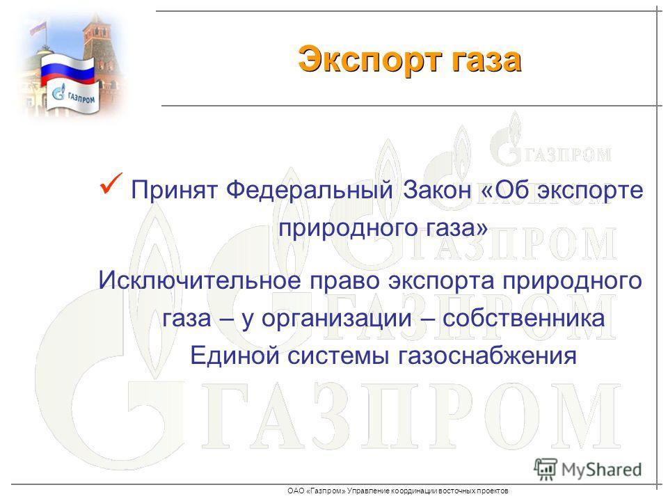 ОАО «Газпром» Управление координации восточных проектов Принят Федеральный Закон «Об экспорте природного газа» Исключительное право экспорта природного газа – у организации – собственника Единой системы газоснабжения Экспорт газа