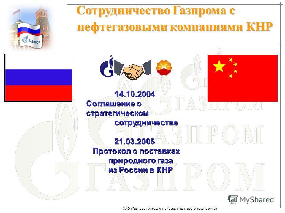 ОАО «Газпром» Управление координации восточных проектов Сотрудничество Газпрома с нефтегазовыми компаниями КНР Сотрудничество Газпрома с нефтегазовыми компаниями КНР 14.10.2004 Соглашение о стратегическом сотрудничестве 21.03.2006 Протокол о поставка