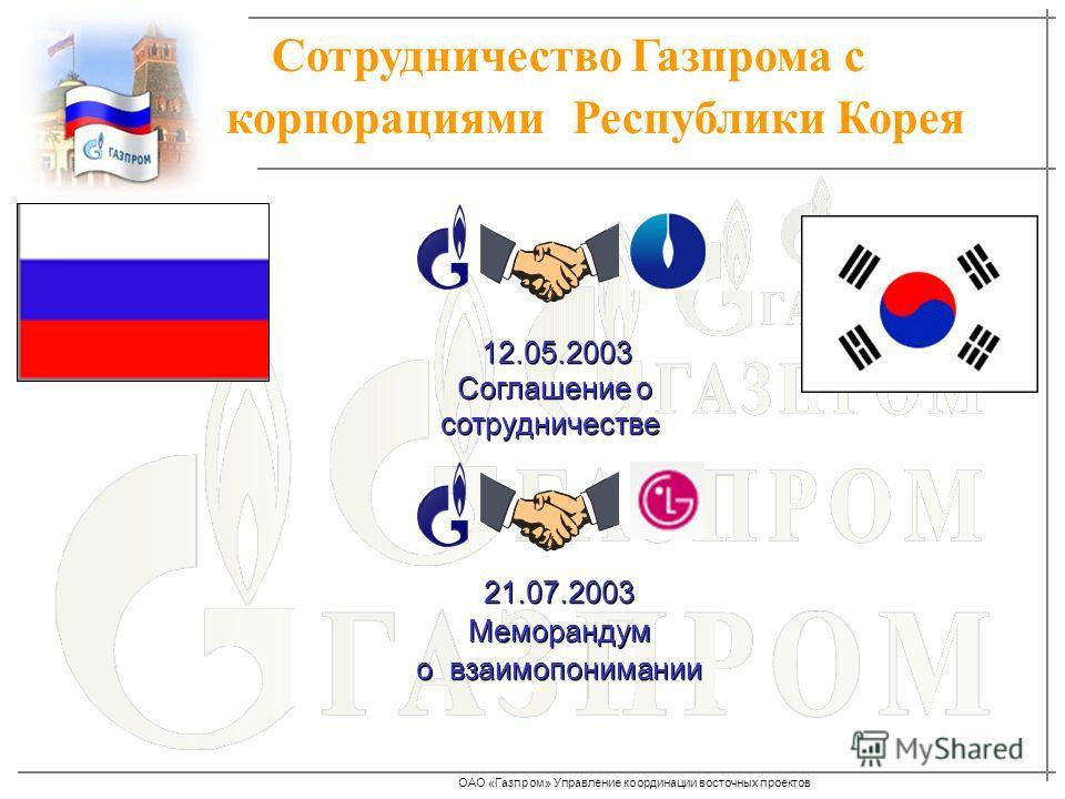 ОАО «Газпром» Управление координации восточных проектов Сотрудничество Газпрома с корпорациями Республики Корея 12.05.2003 Соглашение о сотрудничестве 12.05.2003 Соглашение о сотрудничестве 21.07.2003 Меморандум о взаимопонимании 21.07.2003 Меморанду