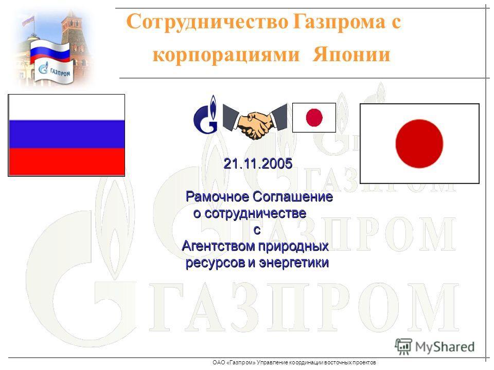 ОАО «Газпром» Управление координации восточных проектов Сотрудничество Газпрома с корпорациями Японии 21.11.2005 Рамочное Соглашение о сотрудничестве с Агентством природных ресурсов и энергетики 21.11.2005 Рамочное Соглашение о сотрудничестве с Агент