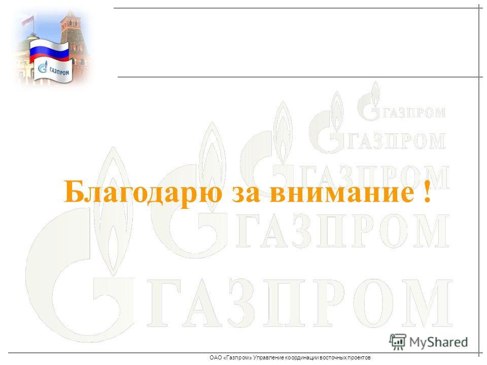 ОАО «Газпром» Управление координации восточных проектов Благодарю за внимание !