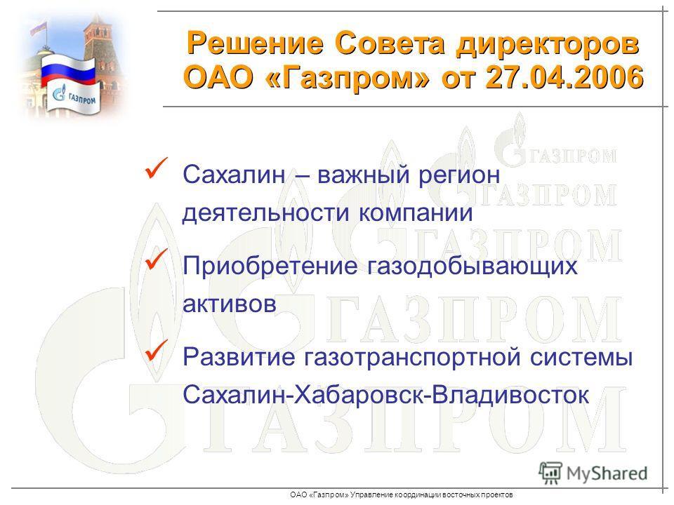 ОАО «Газпром» Управление координации восточных проектов Сахалин – важный регион деятельности компании Приобретение газодобывающих активов Развитие газотранспортной системы Сахалин-Хабаровск-Владивосток Решение Совета директоров ОАО «Газпром» от 27.04