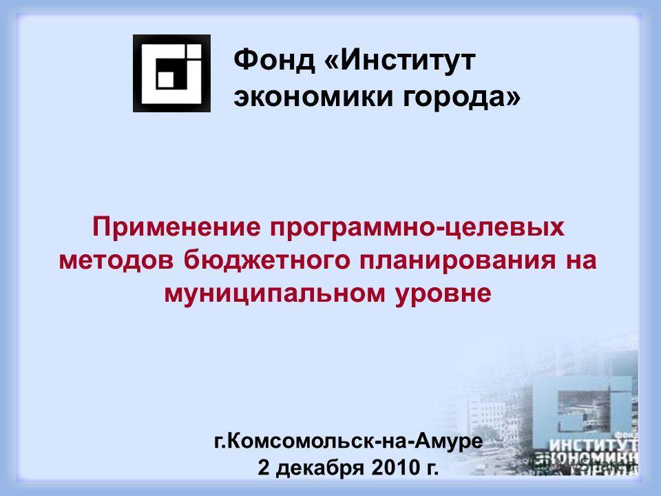 Применение программно-целевых методов бюджетного планирования на муниципальном уровне Фонд «Институт экономики города» г.Комсомольск-на-Амуре 2 декабря 2010 г.