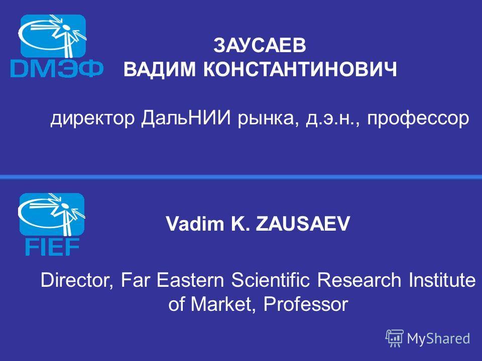 ЗАУСАЕВ ВАДИМ КОНСТАНТИНОВИЧ директор ДальНИИ рынка, д.э.н., профессор Vadim K. ZAUSAEV Director, Far Eastern Scientific Research Institute of Market, Professor