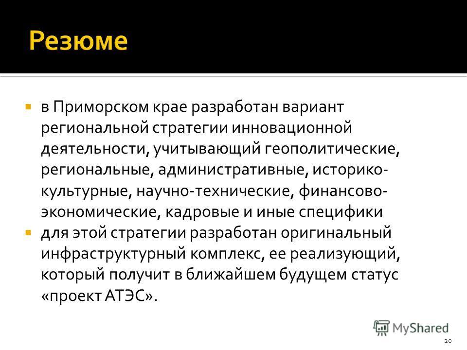 в Приморском крае разработан вариант региональной стратегии инновационной деятельности, учитывающий геополитические, региональные, административные, историко- культурные, научно-технические, финансово- экономические, кадровые и иные специфики для это