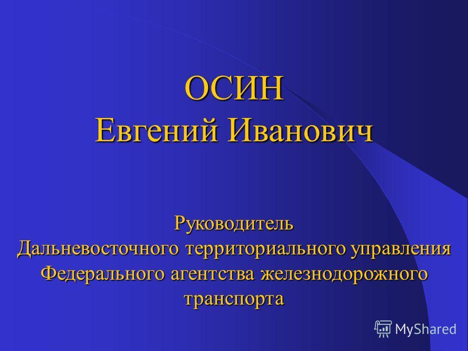 ОСИН Евгений Иванович Руководитель Дальневосточного территориального управления Федерального агентства железнодорожного транспорта