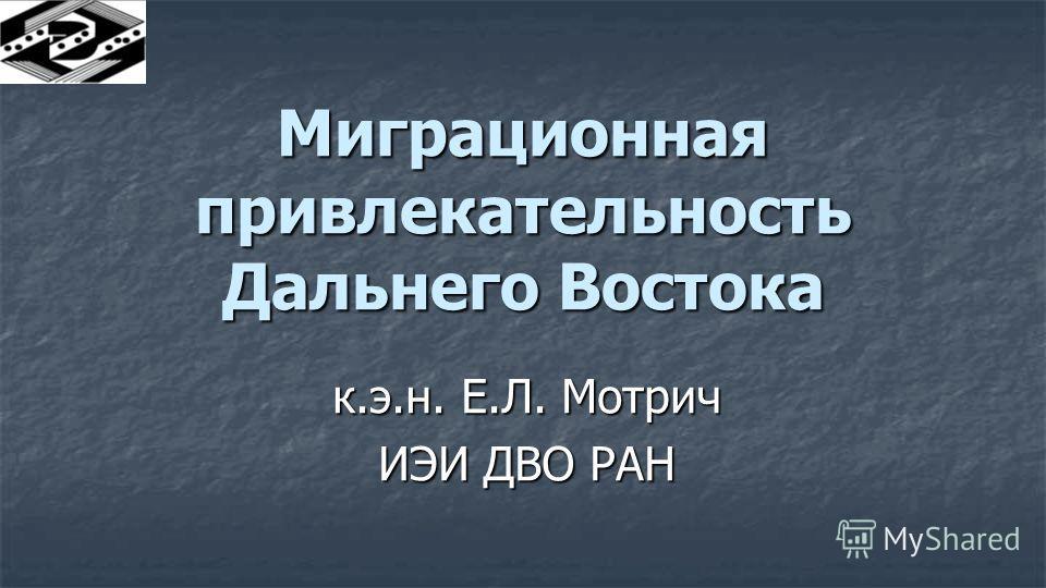 Миграционная привлекательность Дальнего Востока к.э.н. Е.Л. Мотрич ИЭИ ДВО РАН