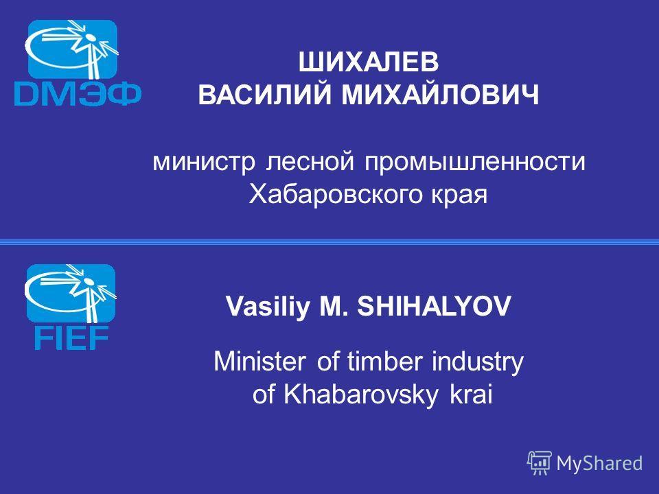 ШИХАЛЕВ ВАСИЛИЙ МИХАЙЛОВИЧ министр лесной промышленности Хабаровского края Vasiliy M. SHIHALYOV Minister of timber industry of Khabarovsky krai