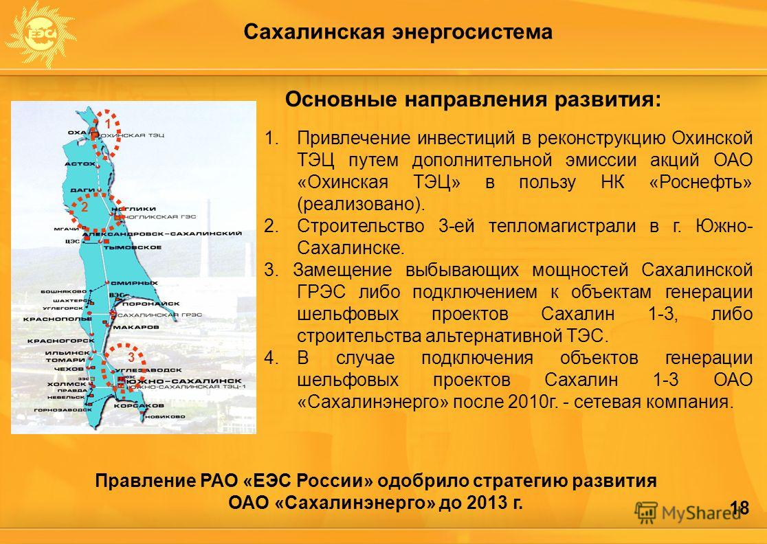 18 Сахалинская энергосистема 1.Привлечение инвестиций в реконструкцию Охинской ТЭЦ путем дополнительной эмиссии акций ОАО «Охинская ТЭЦ» в пользу НК «Роснефть» (реализовано). 2.Строительство 3-ей тепломагистрали в г. Южно- Сахалинске. 3. Замещение вы