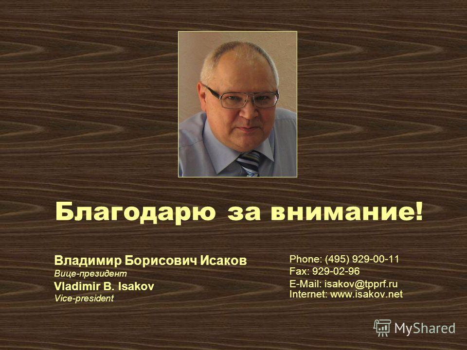 Владимир Борисович Исаков Вице-президент Vladimir B. Isakov Vice-president Phone: (495) 929-00-11 Fax: 929-02-96 E-Mail: isakov@tpprf.ru Internet: www.isakov.net Благодарю за внимание!