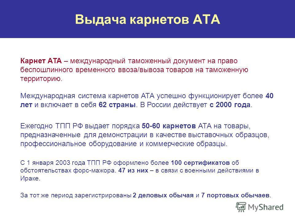 Выдача карнетов АТА Карнет АТА – международный таможенный документ на право беспошлинного временного ввоза/вывоза товаров на таможенную территорию. Международная система карнетов АТА успешно функционирует более 40 лет и включает в себя 62 страны. В Р