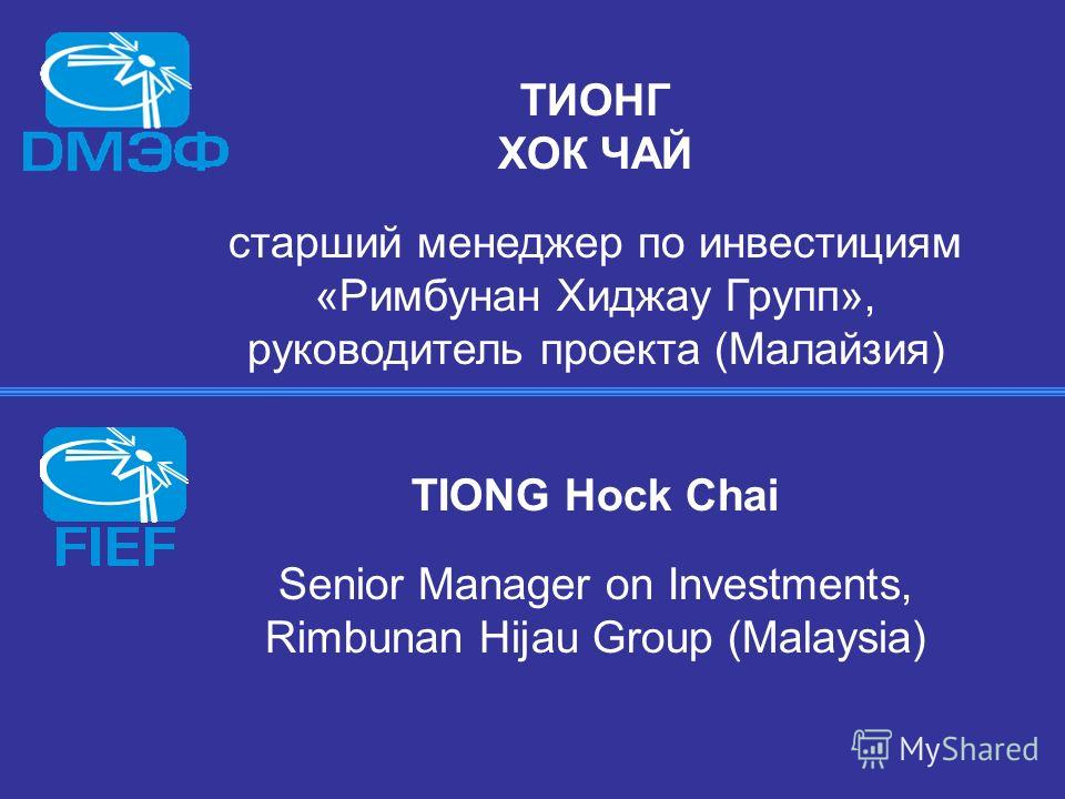 ТИОНГ ХОК ЧАЙ старший менеджер по инвестициям «Римбунан Хиджау Групп», руководитель проекта (Малайзия) TIONG Hock Chai Senior Manager on Investments, Rimbunan Hijau Group (Malaysia)