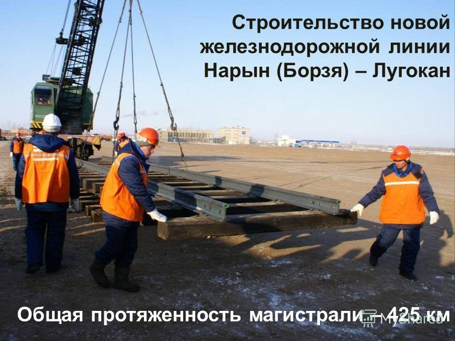 Строительство новой железнодорожной линии Нарын (Борзя) – Лугокан Общая протяженность магистрали – 425 км
