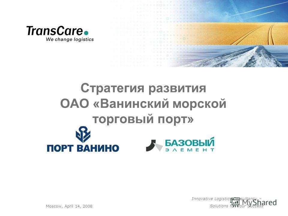 Innovative Logistics Consultancy – Solutions for Your Success Moscow, April 14, 2008 Стратегия развития ОАО «Ванинский морской торговый порт»