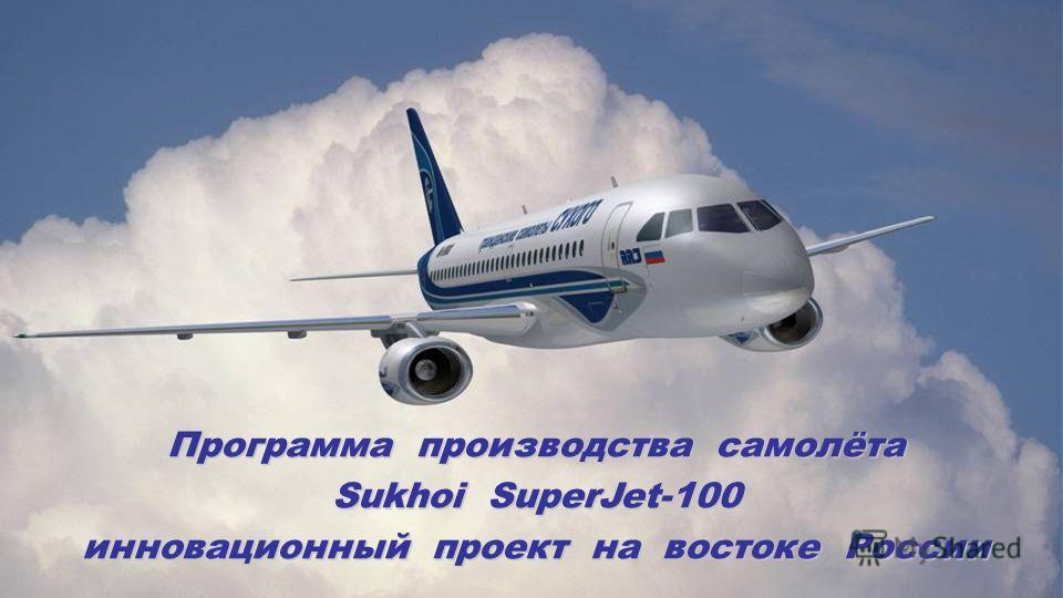 Программа производства самолёта Sukhoi SuperJet-100 инновационный проект на востоке России