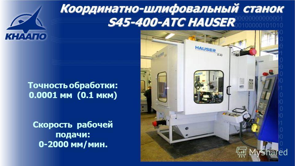 Координатно-шлифовальный станок S45-400-ATC HAUSER Точность обработки: 0.0001 мм (0.1 мкм) Скорость рабочей подачи: 0-2000 мм/мин.