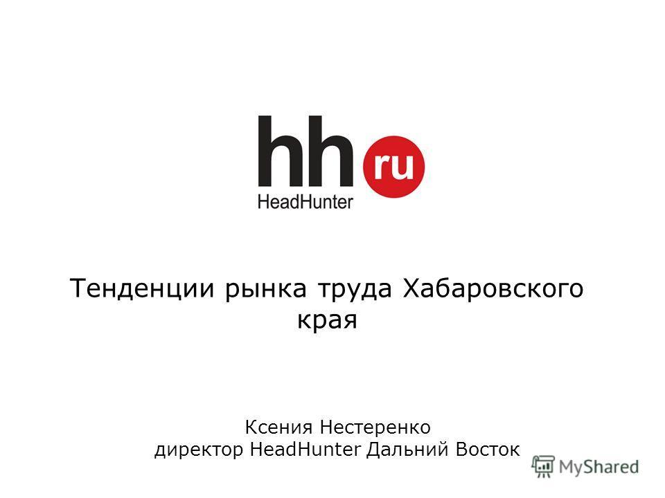 Тенденции рынка труда Хабаровского края Ксения Нестеренко директор HeadHunter Дальний Восток