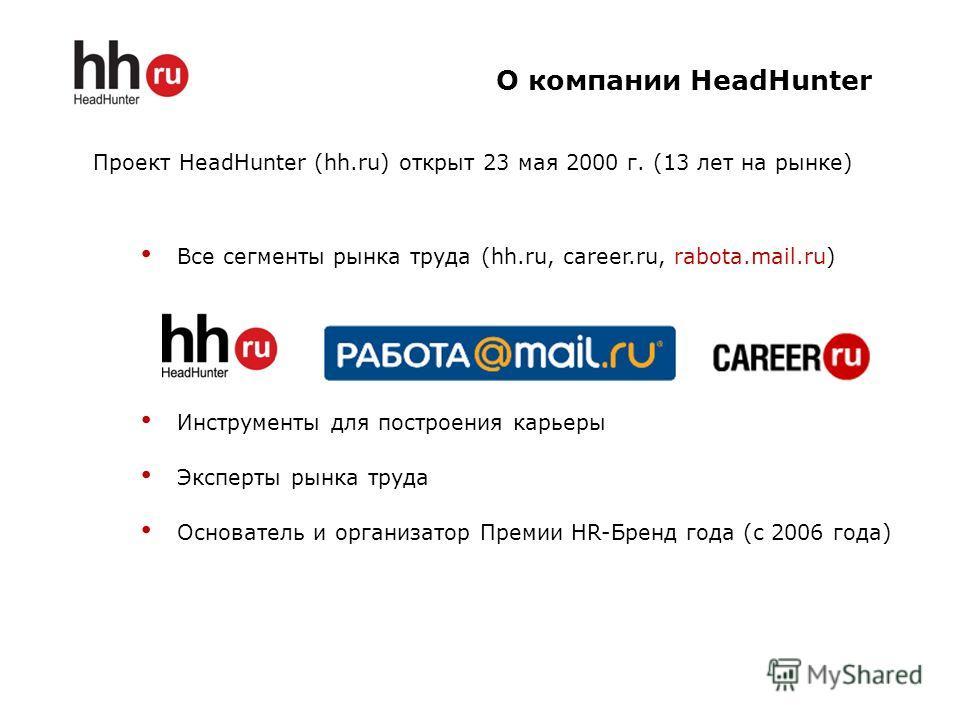 Проект HeadHunter (hh.ru) открыт 23 мая 2000 г. (13 лет на рынке) Все сегменты рынка труда (hh.ru, career.ru, rabota.mail.ru) Инструменты для построения карьеры Эксперты рынка труда Основатель и организатор Премии HR-Бренд года (с 2006 года) О компан