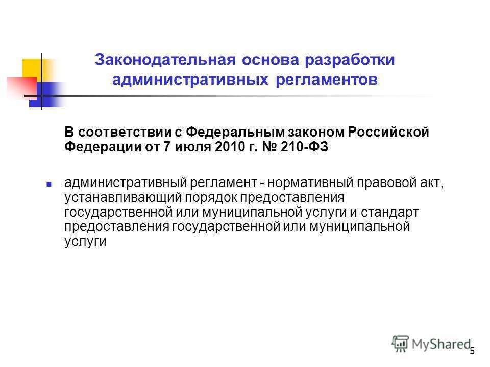 5 Законодательная основа разработки административных регламентов В соответствии с Федеральным законом Российской Федерации от 7 июля 2010 г. 210-ФЗ административный регламент - нормативный правовой акт, устанавливающий порядок предоставления государс