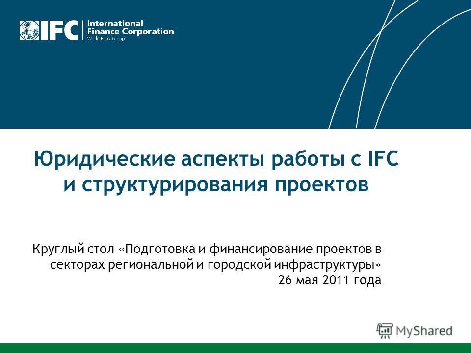 Юридические аспекты работы с IFC и структурирования проектов Круглый стол «Подготовка и финансирование проектов в секторах региональной и городской инфраструктуры» 26 мая 2011 года