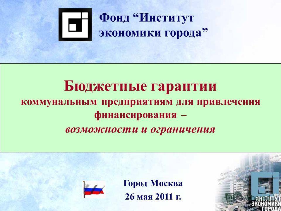 Бюджетные гарантии коммунальным предприятиям для привлечения финансирования – возможности и ограничения Фонд Институт экономики города Город Москва 26 мая 2011 г.