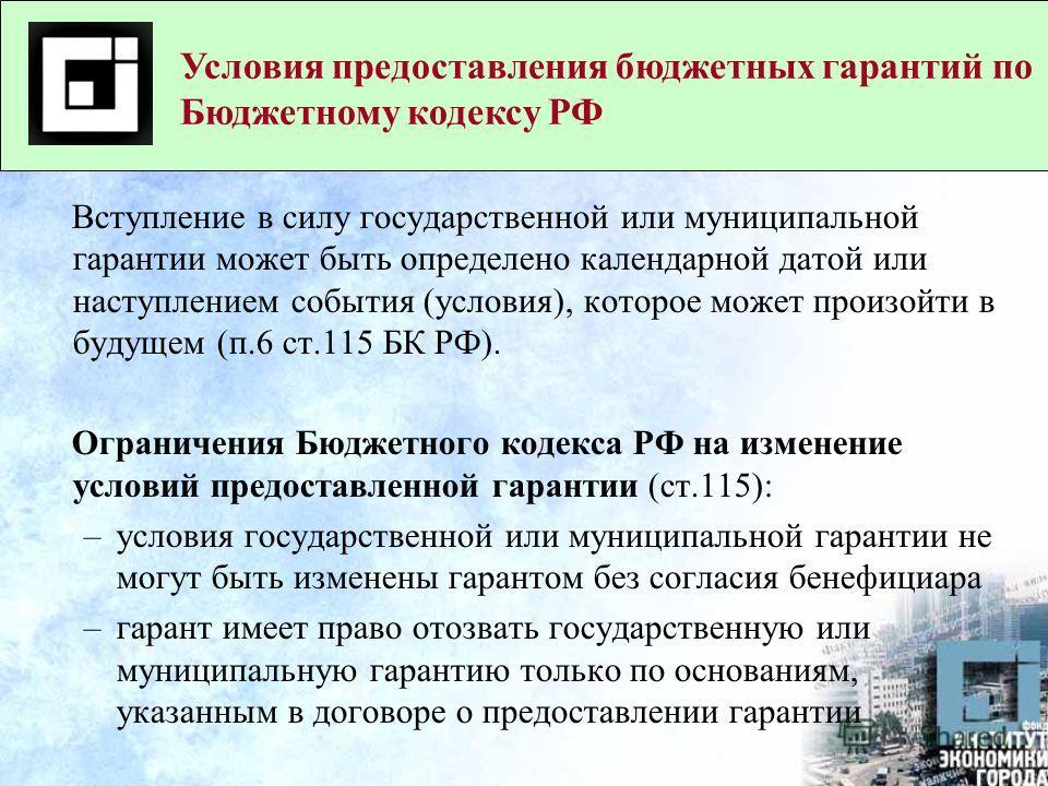 Вступление в силу государственной или муниципальной гарантии может быть определено календарной датой или наступлением события (условия), которое может произойти в будущем (п.6 ст.115 БК РФ). Ограничения Бюджетного кодекса РФ на изменение условий пред