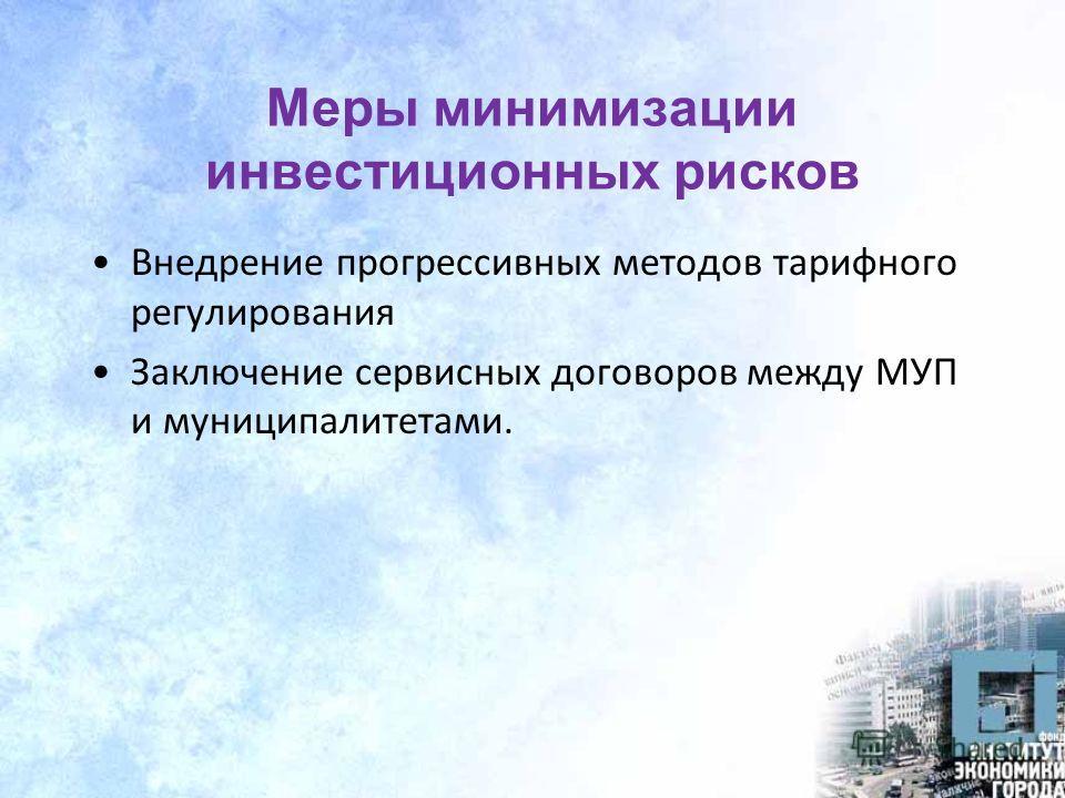 Меры минимизации инвестиционных рисков Внедрение прогрессивных методов тарифного регулирования Заключение сервисных договоров между МУП и муниципалитетами.