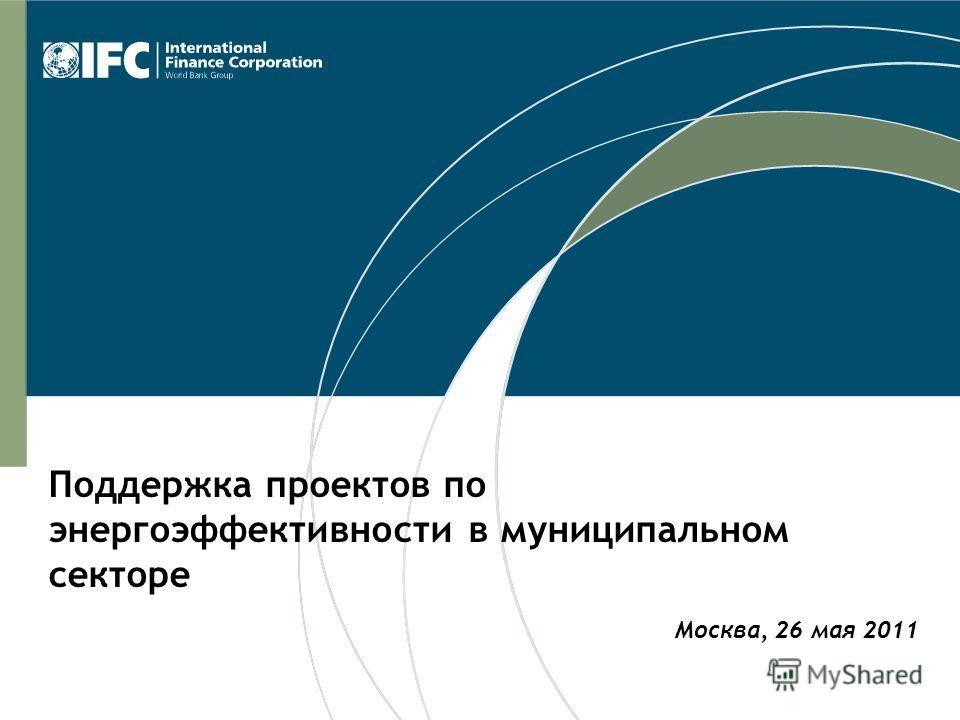 Москва, 26 мая 2011 Поддержка проектов по энергоэффективности в муниципальном секторе