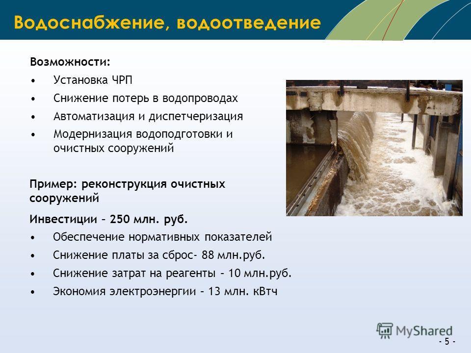 - 5 - Пример: реконструкция очистных сооружений Инвестиции – 250 млн. руб. Обеспечение нормативных показателей Снижение платы за сброс- 88 млн.руб. Снижение затрат на реагенты – 10 млн.руб. Экономия электроэнергии – 13 млн. кВтч Водоснабжение, водоот